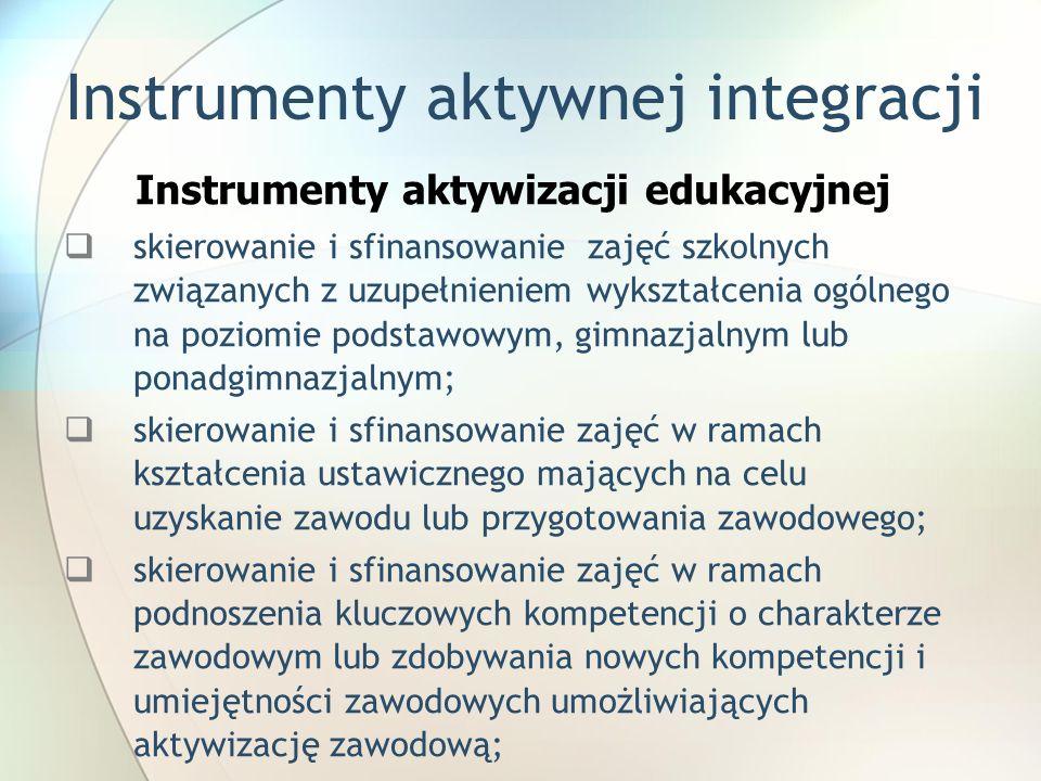 Instrumenty aktywnej integracji Instrumenty aktywizacji edukacyjnej skierowanie i sfinansowanie zajęć szkolnych związanych z uzupełnieniem wykształcenia ogólnego na poziomie podstawowym, gimnazjalnym lub ponadgimnazjalnym; skierowanie i sfinansowanie zajęć w ramach kształcenia ustawicznego mających na celu uzyskanie zawodu lub przygotowania zawodowego; skierowanie i sfinansowanie zajęć w ramach podnoszenia kluczowych kompetencji o charakterze zawodowym lub zdobywania nowych kompetencji i umiejętności zawodowych umożliwiających aktywizację zawodową;