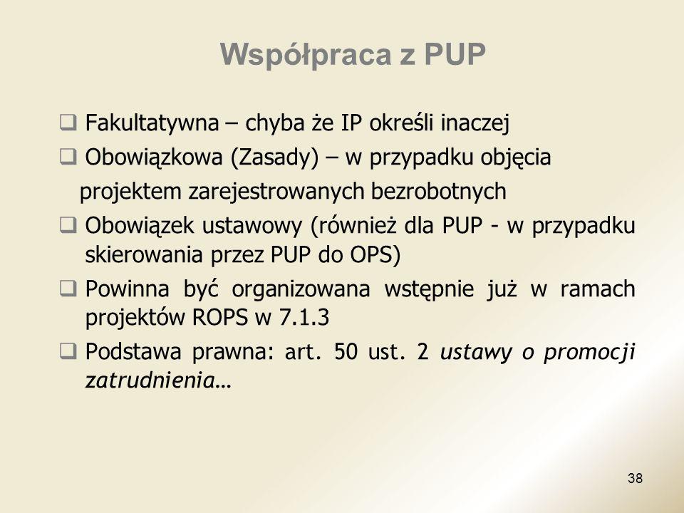38 Współpraca z PUP Fakultatywna – chyba że IP określi inaczej Obowiązkowa (Zasady) – w przypadku objęcia projektem zarejestrowanych bezrobotnych Obow