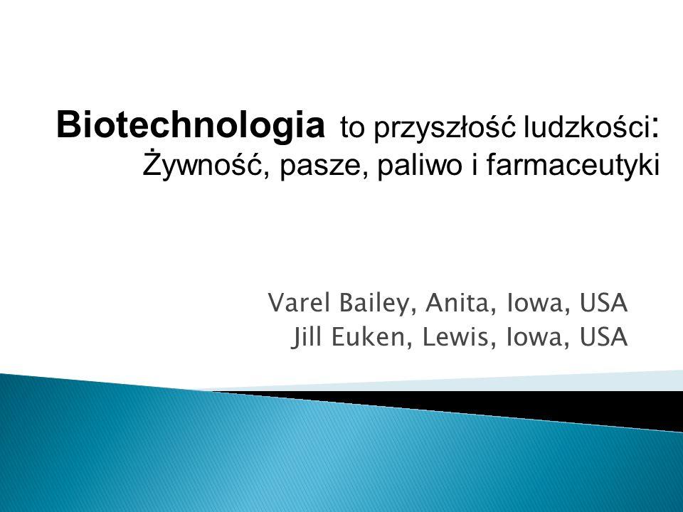 Varel Bailey, Anita, Iowa, USA Jill Euken, Lewis, Iowa, USA Biotechnologia to przyszłość ludzkości : Żywność, pasze, paliwo i farmaceutyki