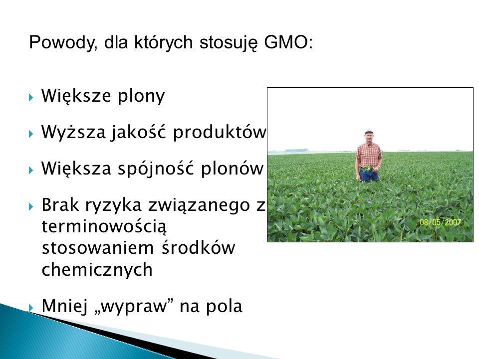 Większe nakłady producentów nasion na rzecz poprawy potencjału genetycznego Możliwość uzyskiwania zróżnicowanych produktów dostosowanych do konkretnych zastosowań końcowych Znaczny wzrost wydajności gospodarstwa w dalszej perspektywie Zdrowe środowisko Powody, dla których stosuję GMO (ciąg dalszy)