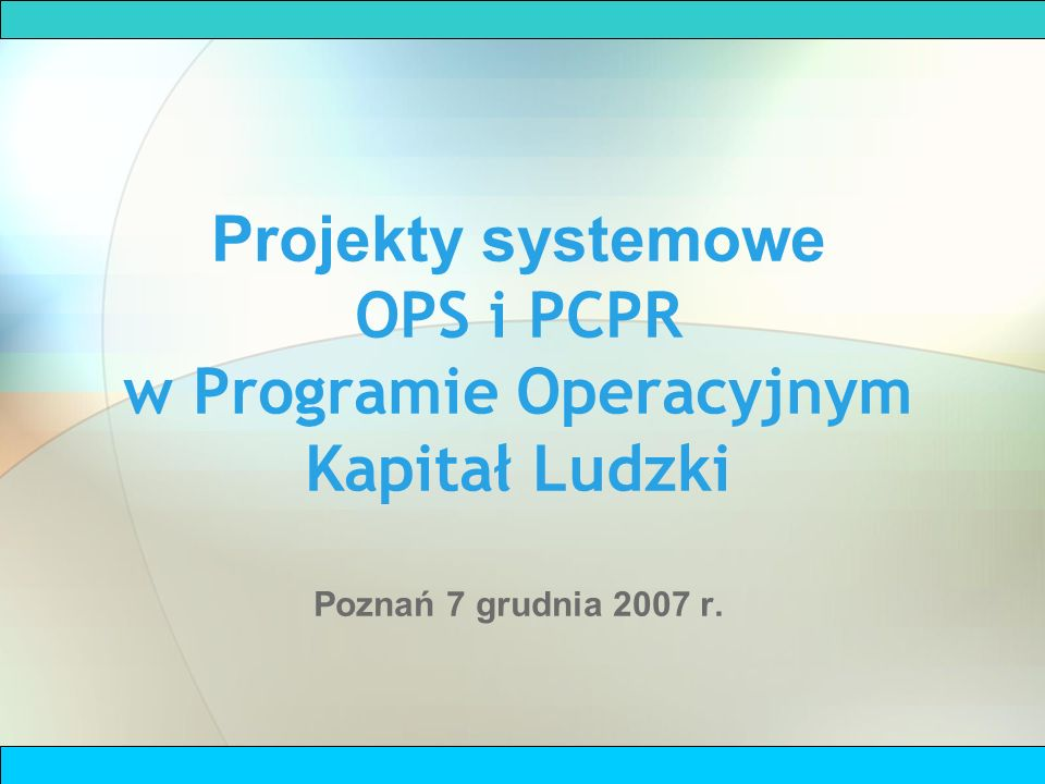 Projekty systemowe OPS i PCPR w Programie Operacyjnym Kapitał Ludzki Poznań 7 grudnia 2007 r.