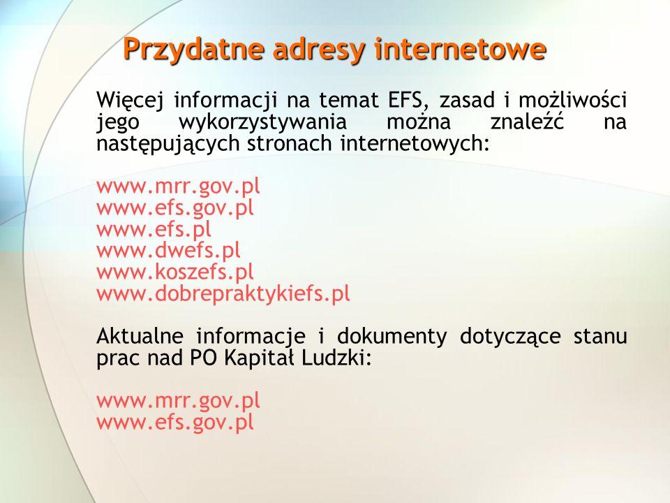 Przydatne adresy internetowe Więcej informacji na temat EFS, zasad i możliwości jego wykorzystywania można znaleźć na następujących stronach internetowych: www.mrr.gov.pl www.efs.gov.pl www.efs.pl www.dwefs.pl www.koszefs.pl www.dobrepraktykiefs.pl Aktualne informacje i dokumenty dotyczące stanu prac nad PO Kapitał Ludzki: www.mrr.gov.pl www.efs.gov.pl