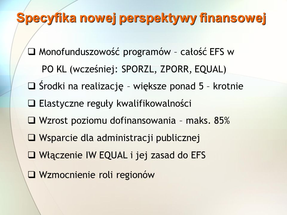 Specyfika nowej perspektywy finansowej Monofunduszowość programów – całość EFS w PO KL (wcześniej: SPORZL, ZPORR, EQUAL) Środki na realizację – większe ponad 5 – krotnie Elastyczne reguły kwalifikowalności Wzrost poziomu dofinansowania – maks.