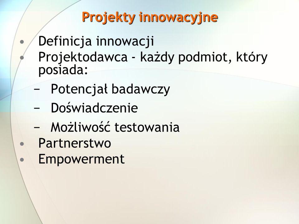 Projekty innowacyjne Definicja innowacji Projektodawca - każdy podmiot, kt ó ry posiada: Potencjał badawczy Doświadczenie Możliwość testowania Partnerstwo Empowerment