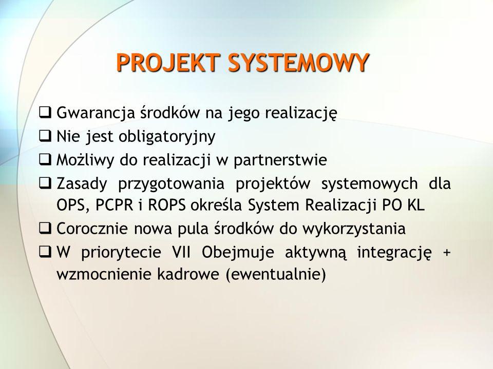 PROJEKT SYSTEMOWY Gwarancja środków na jego realizację Nie jest obligatoryjny Możliwy do realizacji w partnerstwie Zasady przygotowania projektów systemowych dla OPS, PCPR i ROPS określa System Realizacji PO KL Corocznie nowa pula środków do wykorzystania W priorytecie VII Obejmuje aktywną integrację + wzmocnienie kadrowe (ewentualnie)