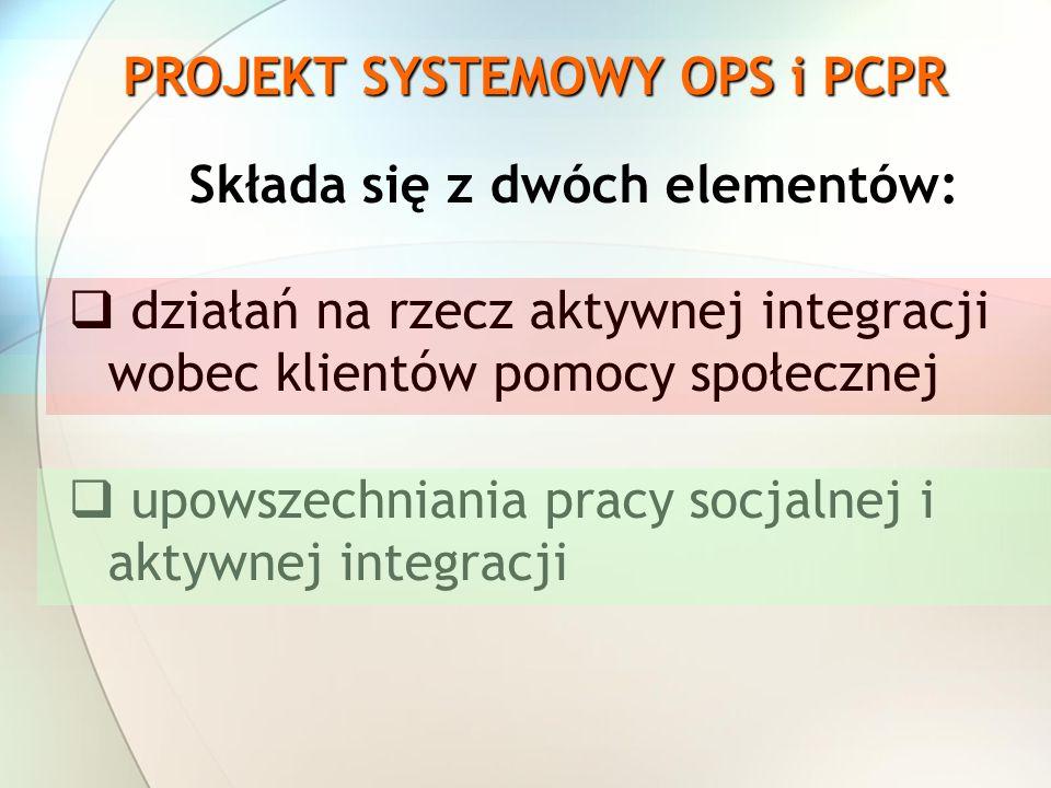 PROJEKT SYSTEMOWY OPS i PCPR Składa się z dwóch elementów: działań na rzecz aktywnej integracji wobec klientów pomocy społecznej upowszechniania pracy socjalnej i aktywnej integracji