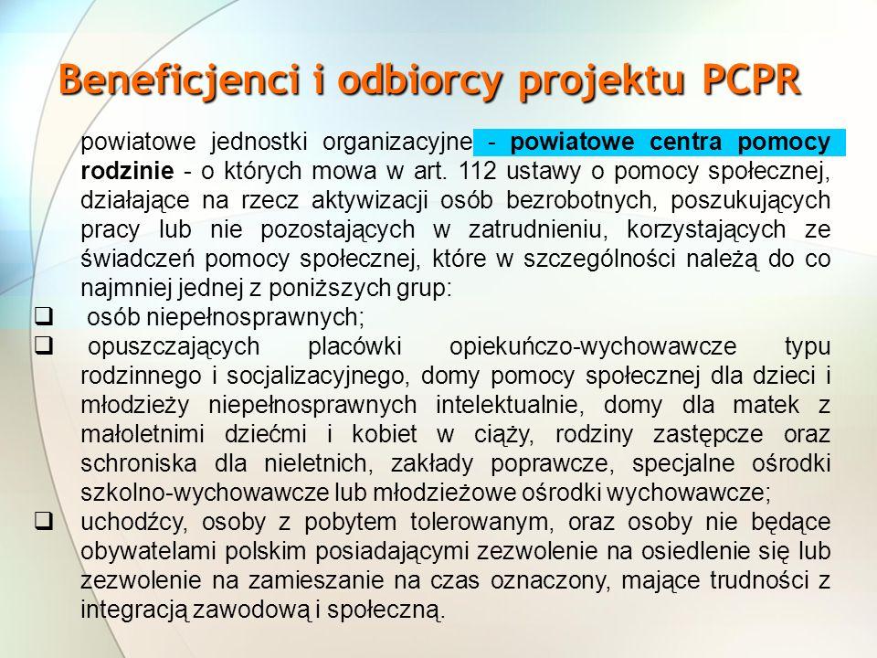 Beneficjenci i odbiorcy projektuPCPR Beneficjenci i odbiorcy projektu PCPR powiatowe jednostki organizacyjne - powiatowe centra pomocy rodzinie - o których mowa w art.