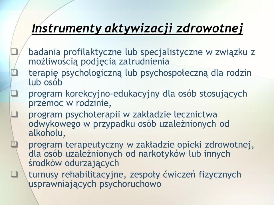 Instrumenty aktywizacji zdrowotnej badania profilaktyczne lub specjalistyczne w związku z możliwością podjęcia zatrudnienia terapię psychologiczną lub psychospołeczną dla rodzin lub osób program korekcyjno-edukacyjny dla osób stosujących przemoc w rodzinie, program psychoterapii w zakładzie lecznictwa odwykowego w przypadku osób uzależnionych od alkoholu, program terapeutyczny w zakładzie opieki zdrowotnej, dla osób uzależnionych od narkotyków lub innych środków odurzających turnusy rehabilitacyjne, zespoły ćwiczeń fizycznych usprawniających psychoruchowo