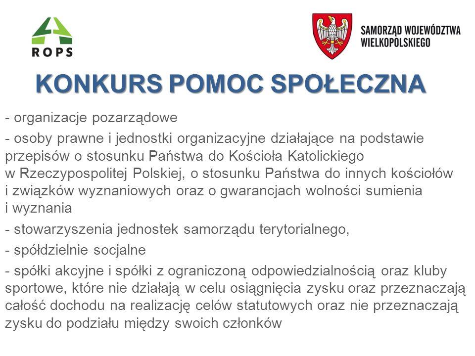 KONKURS POMOC SPOŁECZNA - organizacje pozarządowe - osoby prawne i jednostki organizacyjne działające na podstawie przepisów o stosunku Państwa do Kościoła Katolickiego w Rzeczypospolitej Polskiej, o stosunku Państwa do innych kościołów i związków wyznaniowych oraz o gwarancjach wolności sumienia i wyznania - stowarzyszenia jednostek samorządu terytorialnego, - spółdzielnie socjalne - spółki akcyjne i spółki z ograniczoną odpowiedzialnością oraz kluby sportowe, które nie działają w celu osiągnięcia zysku oraz przeznaczają całość dochodu na realizację celów statutowych oraz nie przeznaczają zysku do podziału między swoich członków prowadzące działalność w zakresie pomocy społecznej