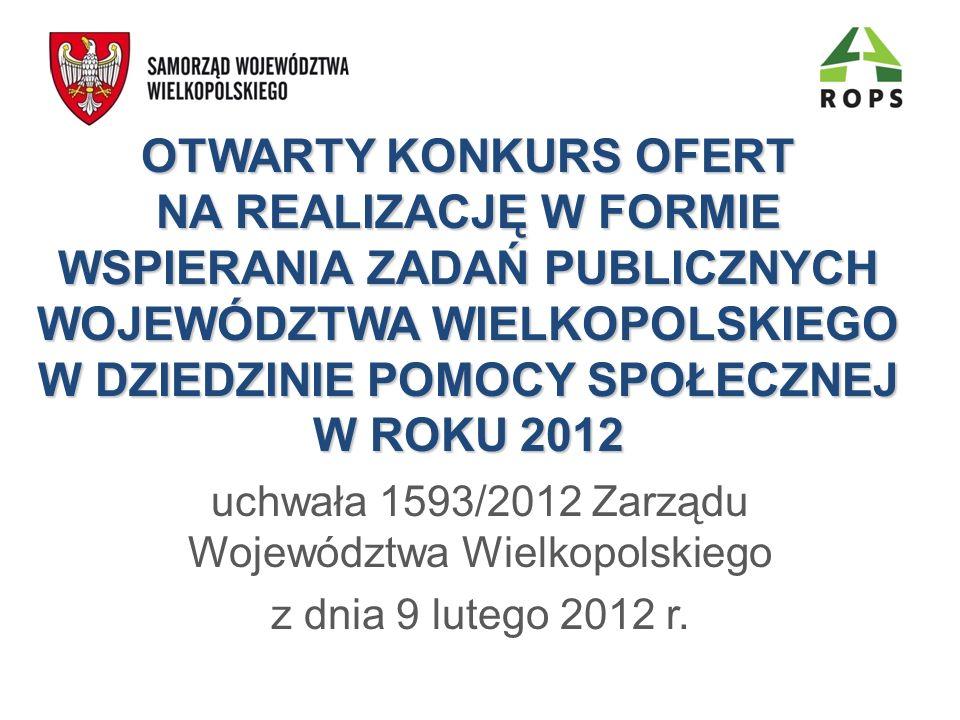 OTWARTY KONKURS OFERT NA REALIZACJĘ W FORMIE WSPIERANIA ZADAŃ PUBLICZNYCH WOJEWÓDZTWA WIELKOPOLSKIEGO W DZIEDZINIE POMOCY SPOŁECZNEJ W ROKU 2012 uchwała 1593/2012 Zarządu Województwa Wielkopolskiego z dnia 9 lutego 2012 r.