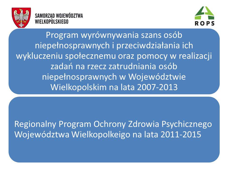 Program wyrównywania szans osób niepełnosprawnych i przeciwdziałania ich wykluczeniu społecznemu oraz pomocy w realizacji zadań na rzecz zatrudniania osób niepełnosprawnych w Województwie Wielkopolskim na lata 2007-2013 Regionalny Program Ochrony Zdrowia Psychicznego Województwa Wielkopolkeigo na lata 2011-2015