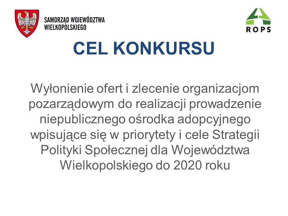 CEL KONKURSU Wyłonienie ofert i zlecenie organizacjom pozarządowym do realizacji prowadzenie niepublicznego ośrodka adopcyjnego wpisujące się w priorytety i cele Strategii Polityki Społecznej dla Województwa Wielkopolskiego do 2020 roku