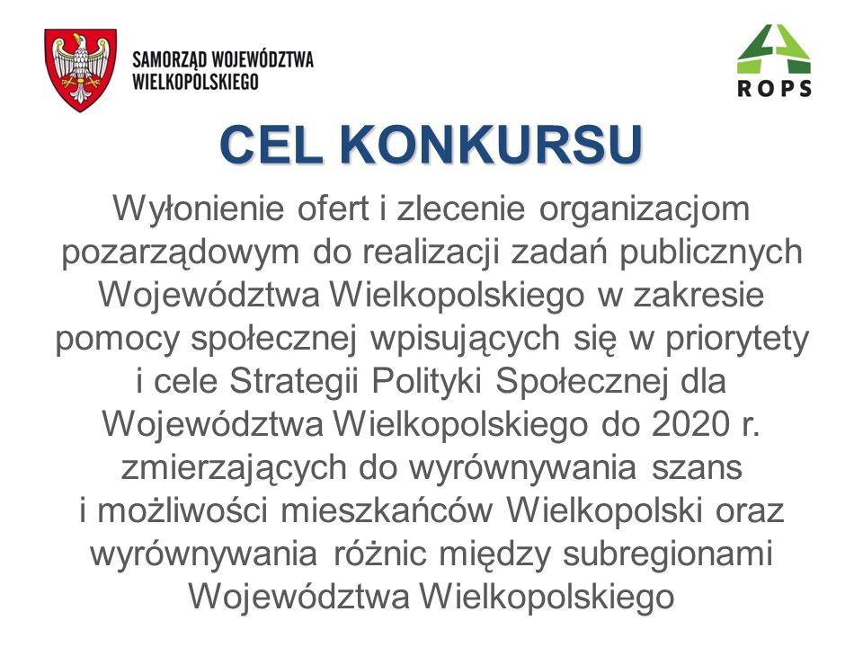 CEL KONKURSU Wyłonienie ofert i zlecenie organizacjom pozarządowym do realizacji zadań publicznych Województwa Wielkopolskiego w zakresie pomocy społecznej wpisujących się w priorytety i cele Strategii Polityki Społecznej dla Województwa Wielkopolskiego do 2020 r.