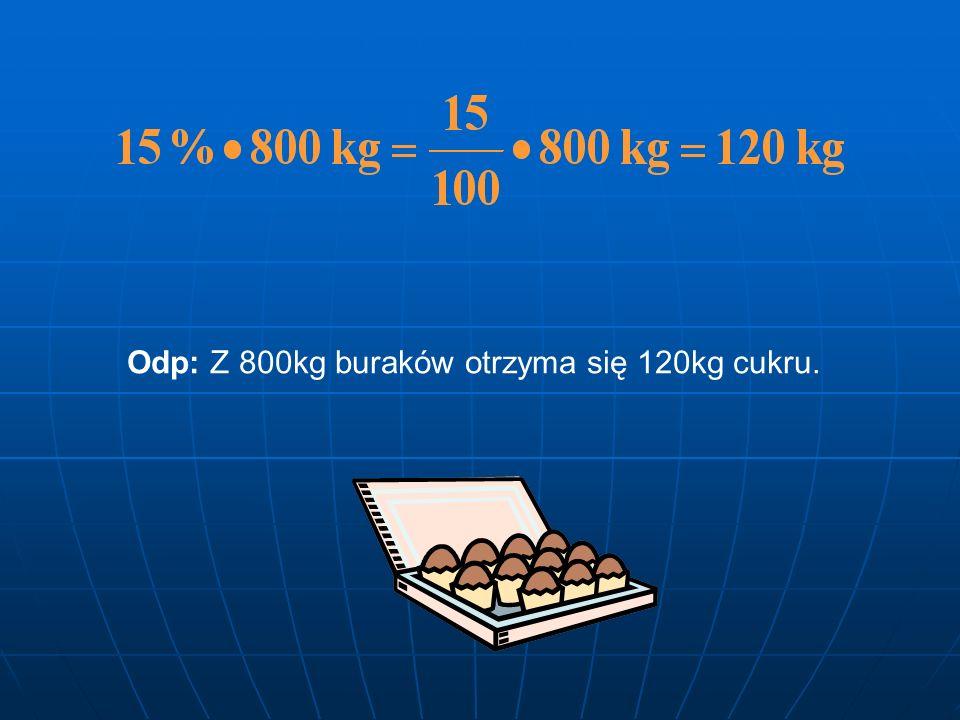 Zadania ZADANIE1 15% wagi buraków stanowi cukier. Ile cukru otrzyma się z 800kg buraków? Rozwiązanie