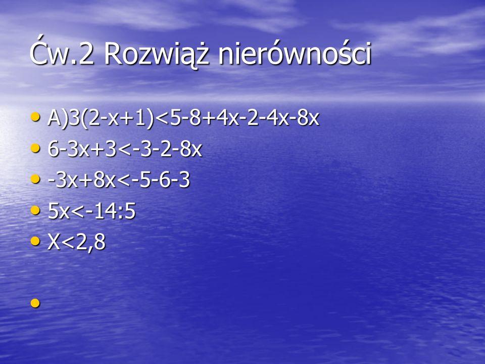 Ćw.2 Rozwiąż nierówności A)3(2-x+1)<5-8+4x-2-4x-8x A)3(2-x+1)<5-8+4x-2-4x-8x 6-3x+3<-3-2-8x 6-3x+3<-3-2-8x -3x+8x<-5-6-3 -3x+8x<-5-6-3 5x<-14:5 5x<-14