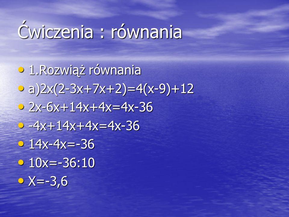 Ćwiczenia : równania 1.Rozwiąż równania 1.Rozwiąż równania a)2x(2-3x+7x+2)=4(x-9)+12 a)2x(2-3x+7x+2)=4(x-9)+12 2x-6x+14x+4x=4x-36 2x-6x+14x+4x=4x-36 -
