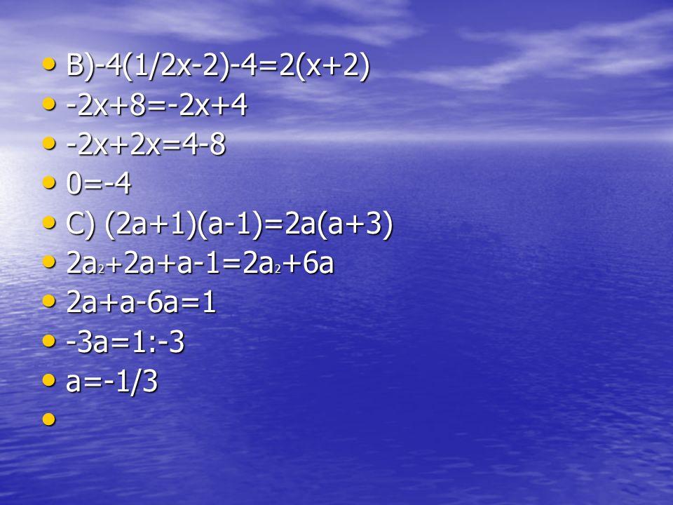 B)-4(1/2x-2)-4=2(x+2) B)-4(1/2x-2)-4=2(x+2) -2x+8=-2x+4 -2x+8=-2x+4 -2x+2x=4-8 -2x+2x=4-8 0=-4 0=-4 C) (2a+1)(a-1)=2a(a+3) C) (2a+1)(a-1)=2a(a+3) 2a 2