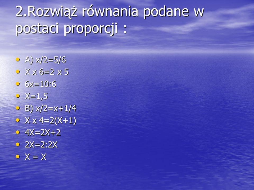 2.Rozwiąż równania podane w postaci proporcji : A) x/2=5/6 A) x/2=5/6 X x 6=2 x 5 X x 6=2 x 5 6x=10:6 6x=10:6 X=1,5 X=1,5 B) x/2=x+1/4 B) x/2=x+1/4 X