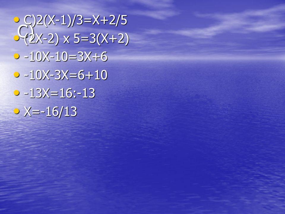 C) C)2(X-1)/3=X+2/5 C)2(X-1)/3=X+2/5 (2X-2) x 5=3(X+2) (2X-2) x 5=3(X+2) -10X-10=3X+6 -10X-10=3X+6 -10X-3X=6+10 -10X-3X=6+10 -13X=16:-13 -13X=16:-13 X