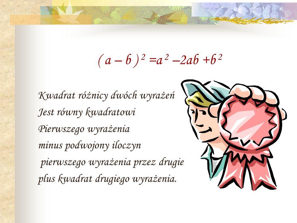 ( a – b ) 2 =a 2 –2ab +b 2 Kwadrat różnicy dwóch wyrażeń Jest równy kwadratowi Pierwszego wyrażenia minus podwojony iloczyn pierwszego wyrażenia przez drugie plus kwadrat drugiego wyrażenia.