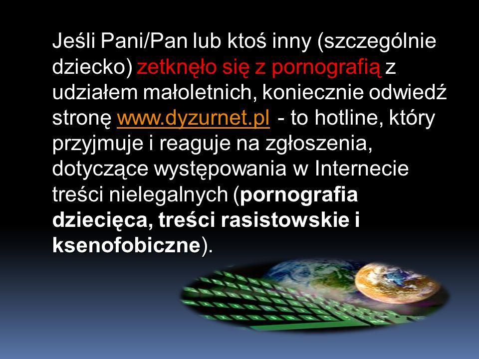 Jeśli Pani/Pan lub ktoś inny (szczególnie dziecko) zetknęło się z pornografią z udziałem małoletnich, koniecznie odwiedź stronę www.dyzurnet.pl - to h