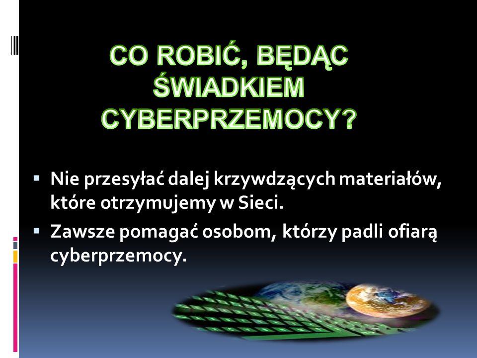 Nie przesyłać dalej krzywdzących materiałów, które otrzymujemy w Sieci. Zawsze pomagać osobom, którzy padli ofiarą cyberprzemocy.