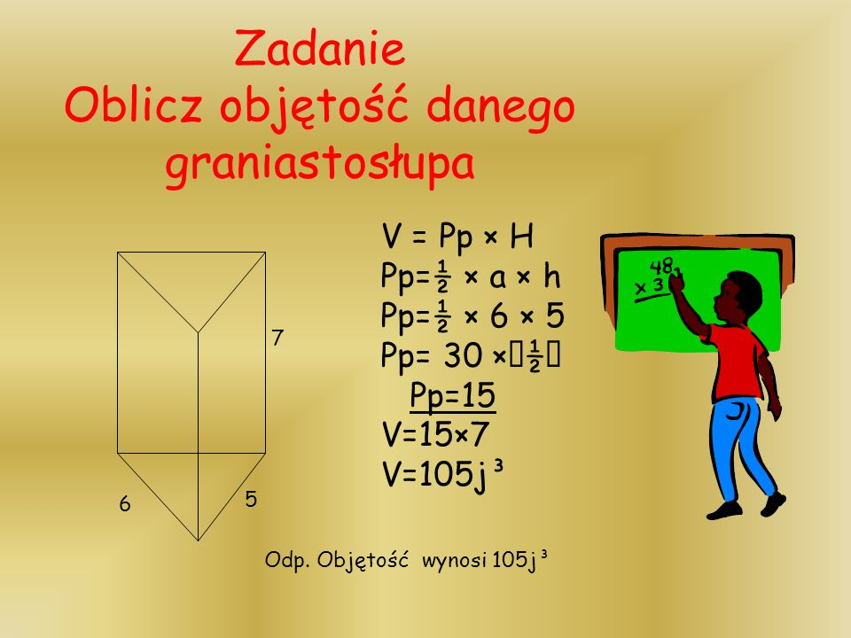 Zadanie Oblicz objętość danego graniastosłupa V = Pp × H Pp=½ × a × h Pp=½ × 6 × 5 Pp= 30 × ½ Pp=15 V=15×7 V=105j³ 5 7 6 Odp.