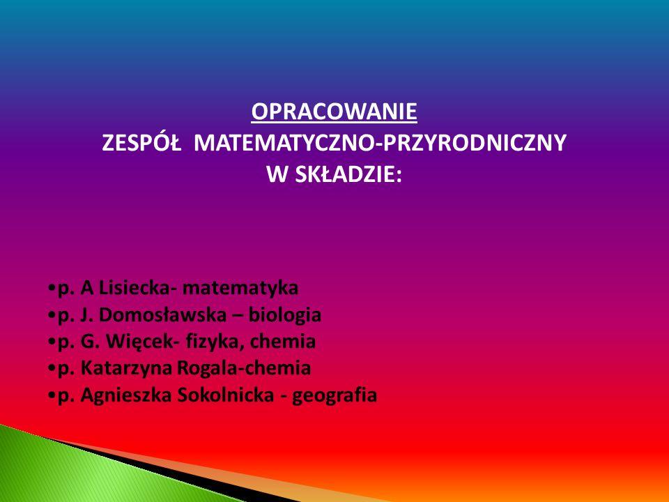 OPRACOWANIE ZESPÓŁ MATEMATYCZNO-PRZYRODNICZNY W SKŁADZIE: p. A Lisiecka- matematyka p. J. Domosławska – biologia p. G. Więcek- fizyka, chemia p. Katar