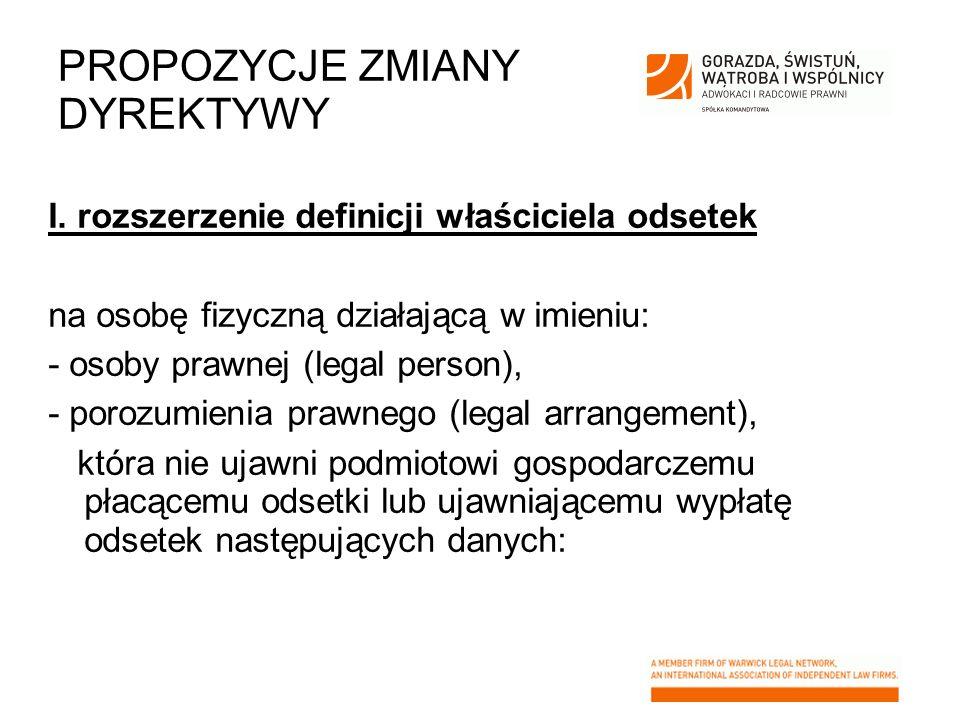 PROPOZYCJE ZMIANY DYREKTYWY I. rozszerzenie definicji właściciela odsetek na osobę fizyczną działającą w imieniu: - osoby prawnej (legal person), - po