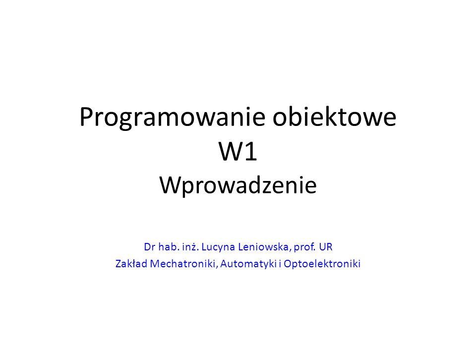 Programowanie obiektowe W1 Wprowadzenie Dr hab. inż. Lucyna Leniowska, prof. UR Zakład Mechatroniki, Automatyki i Optoelektroniki