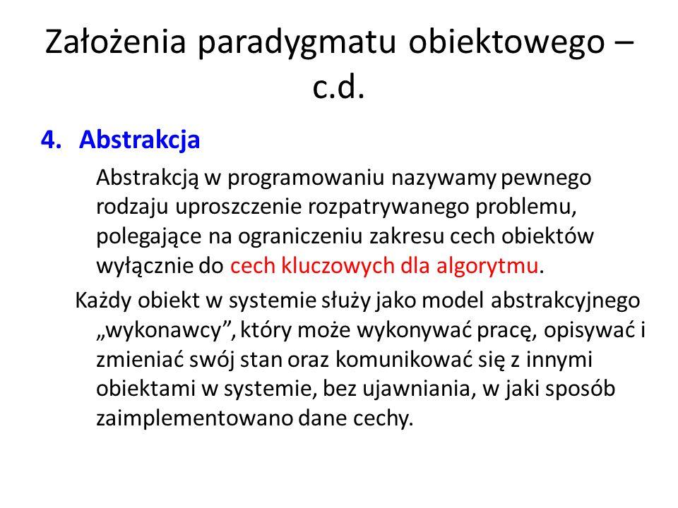 Założenia paradygmatu obiektowego – c.d. 4.Abstrakcja Abstrakcją w programowaniu nazywamy pewnego rodzaju uproszczenie rozpatrywanego problemu, polega