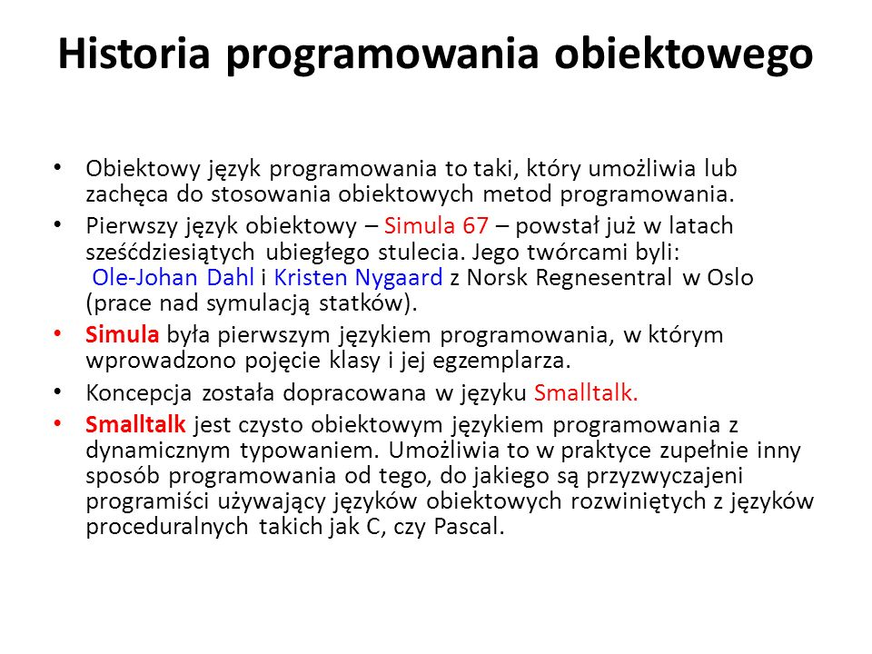 Historia programowania obiektowego Obiektowy język programowania to taki, który umożliwia lub zachęca do stosowania obiektowych metod programowania. P