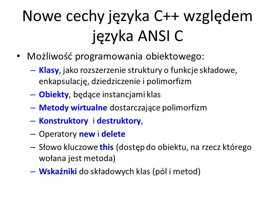 Nowe cechy języka C++ względem języka ANSI C Możliwość programowania obiektowego: – Klasy, jako rozszerzenie struktury o funkcje składowe, enkapsulacj