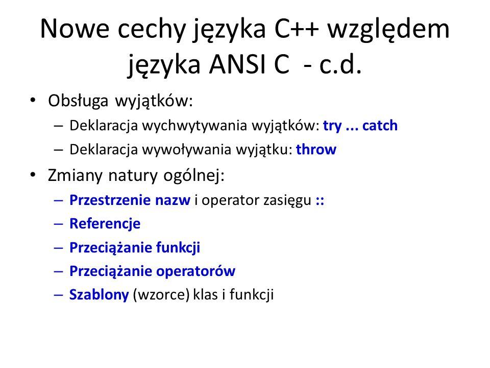 Nowe cechy języka C++ względem języka ANSI C - c.d. Obsługa wyjątków: – Deklaracja wychwytywania wyjątków: try... catch – Deklaracja wywoływania wyjąt