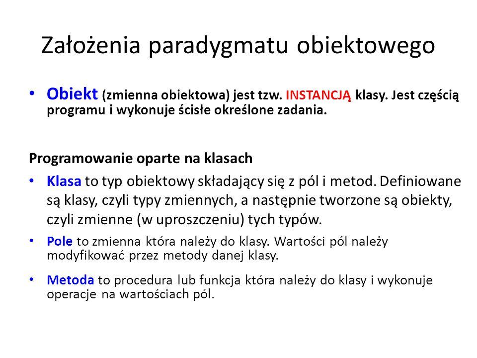Założenia paradygmatu obiektowego Obiekt (zmienna obiektowa) jest tzw. INSTANCJĄ klasy. Jest częścią programu i wykonuje ścisłe określone zadania. Pro