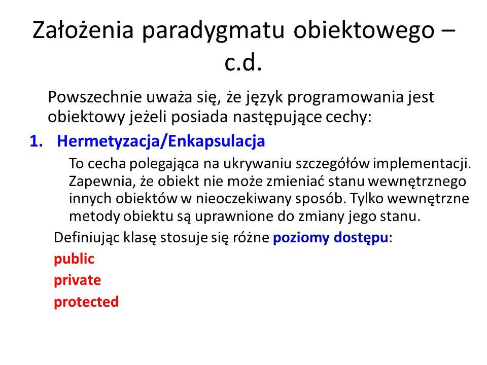 Założenia paradygmatu obiektowego – c.d. Powszechnie uważa się, że język programowania jest obiektowy jeżeli posiada następujące cechy: 1.Hermetyzacja