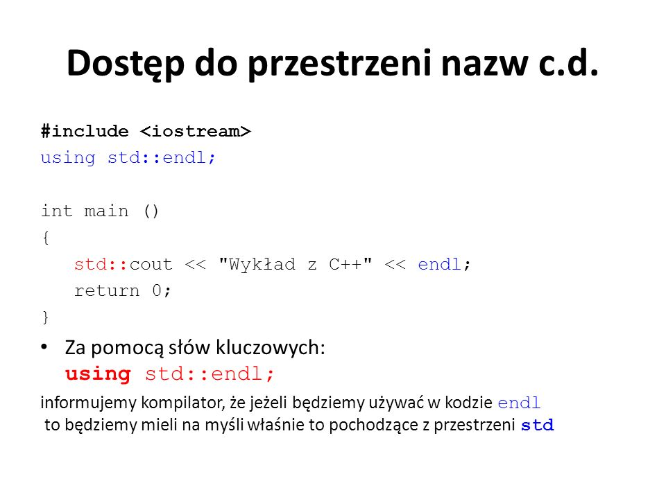 Dostęp do przestrzeni nazw c.d. #include using std::endl; int main () { std::cout <<