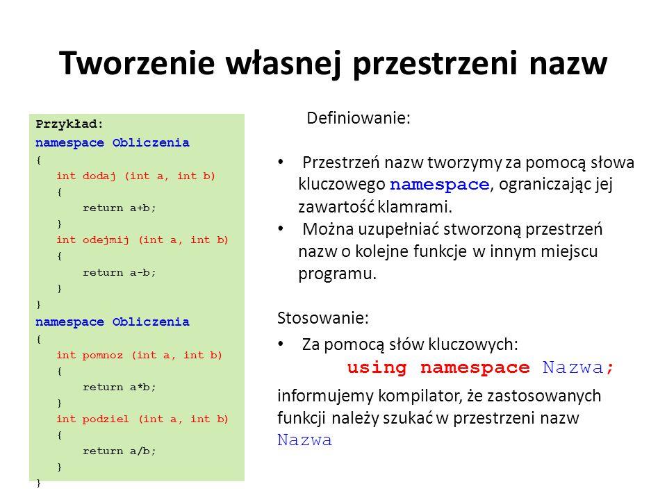 Tworzenie własnej przestrzeni nazw Przykład: namespace Obliczenia { int dodaj (int a, int b) { return a+b; } int odejmij (int a, int b) { return a-b; } namespace Obliczenia { int pomnoz (int a, int b) { return a*b; } int podziel (int a, int b) { return a/b; } Definiowanie: Przestrzeń nazw tworzymy za pomocą słowa kluczowego namespace, ograniczając jej zawartość klamrami.