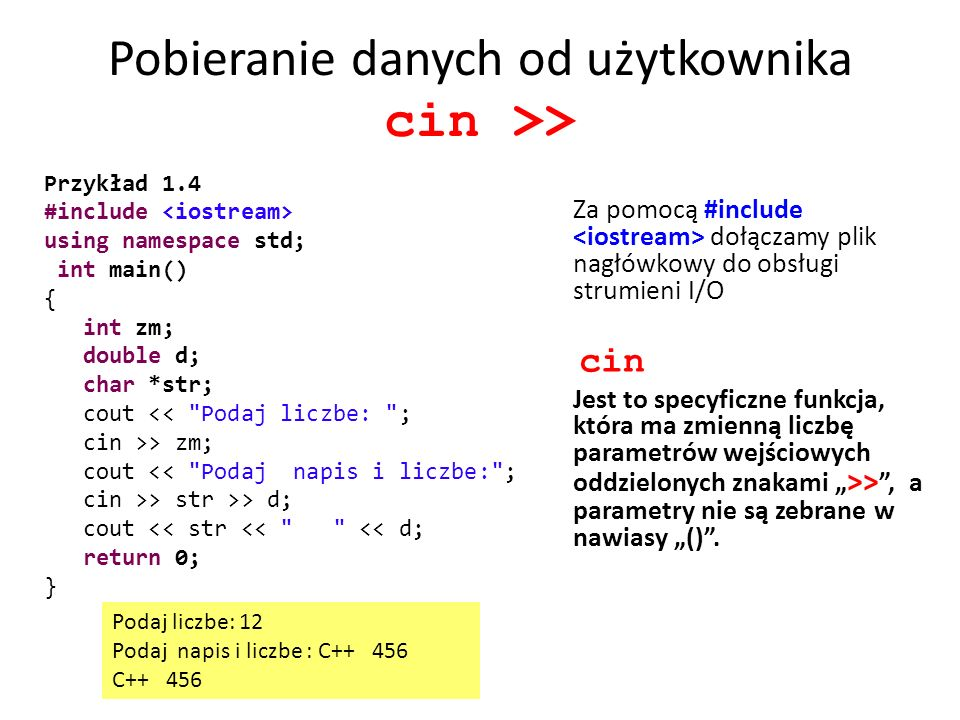 Pobieranie danych od użytkownika cin >> Za pomocą #include dołączamy plik nagłówkowy do obsługi strumieni I/O cin Jest to specyficzne funkcja, która ma zmienną liczbę parametrów wejściowych oddzielonych znakami >>, a parametry nie są zebrane w nawiasy ().