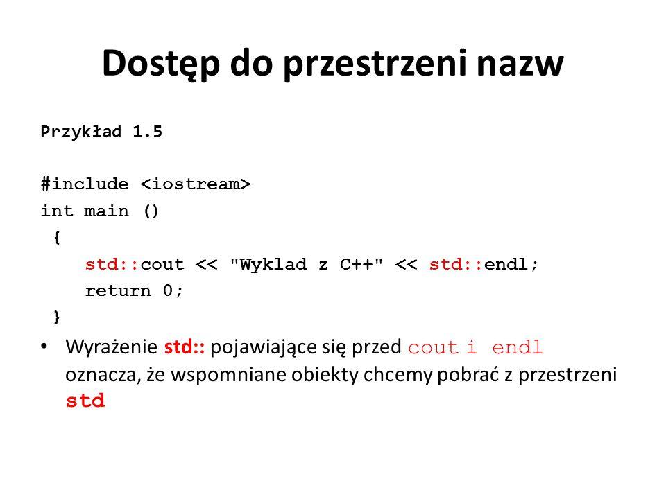 Dostęp do przestrzeni nazw Przykład 1.5 #include int main () { std::cout << Wyklad z C++ << std::endl; return 0; } Wyrażenie std:: pojawiające się przed cout i endl oznacza, że wspomniane obiekty chcemy pobrać z przestrzeni std