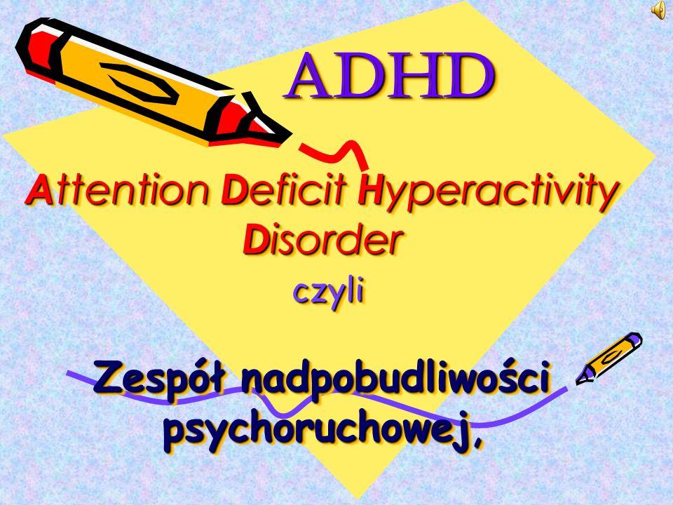 ADHD A ttention D eficit H yperactivity D isorder czyli Zespół nadpobudliwości psychoruchowej, ADHD A ttention D eficit H yperactivity D isorder czyli