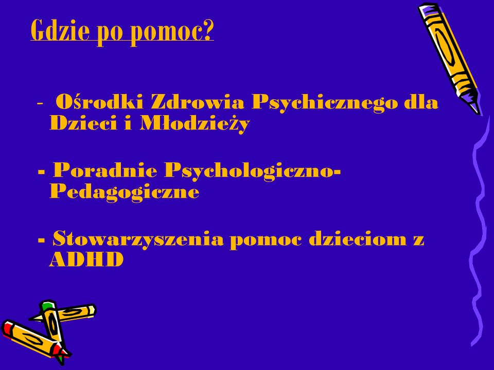 Gdzie po pomoc? - O ś rodki Zdrowia Psychicznego dla Dzieci i Młodzie ż y - Poradnie Psychologiczno- Pedagogiczne - Stowarzyszenia pomoc dzieciom z AD