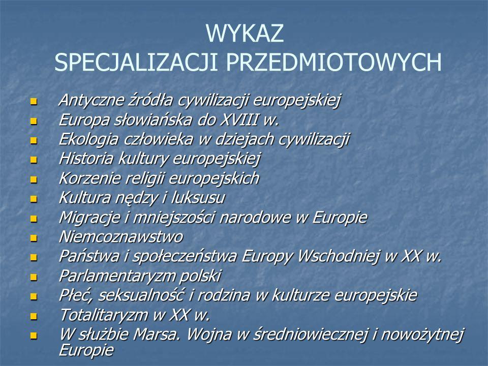 WYKAZ SPECJALIZACJI PRZEDMIOTOWYCH Antyczne źródła cywilizacji europejskiej Antyczne źródła cywilizacji europejskiej Europa słowiańska do XVIII w. Eur