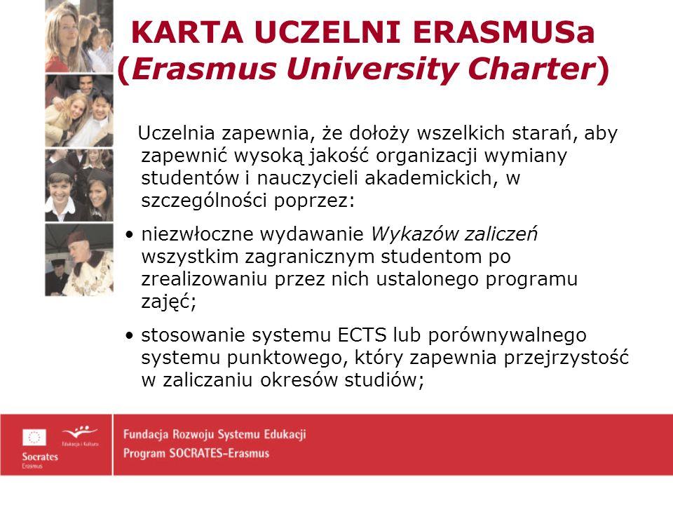 KARTA UCZELNI ERASMUSa (Erasmus University Charter) Uczelnia zapewnia, że dołoży wszelkich starań, aby zapewnić wysoką jakość organizacji wymiany studentów i nauczycieli akademickich, w szczególności poprzez: niezwłoczne wydawanie Wykazów zaliczeń wszystkim zagranicznym studentom po zrealizowaniu przez nich ustalonego programu zajęć; stosowanie systemu ECTS lub porównywalnego systemu punktowego, który zapewnia przejrzystość w zaliczaniu okresów studiów;
