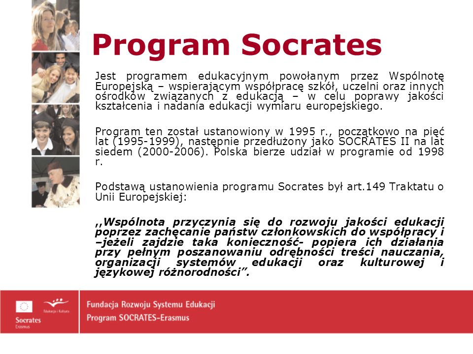 Cele Programu: - wzmacnianie wymiaru europejskiego na wszystkich szczeblach edukacji oraz zapewnianie szerokiego dostępu do istniejących w Europie zasobów edukacyjnych, przy równoczesnym promowaniu szans we wszystkich dziedzinach edukacji, - wdrażanie idei uczenia się przez całe życie, - promowanie poprawy znajomości języków Unii Europejskiej, - promowanie współpracy instytucjonalnej w edukacji i mobilności kadry edukacyjnej, uczniów i studentów, - wdrażanie technologii informacyjno-komunikacyjnych (ICT) do edukacji, - zachęcanie do opracowywania innowacyjnych metod nauczania, materiałów edukacyjnych będących przedmiotem wspólnych zainteresowań, - przeciwdziałanie marginalizacji społecznej, rasizmowi i ksenofobii.