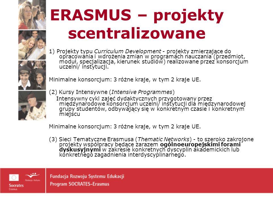 ERASMUS – projekty scentralizowane 1) Projekty typu Curriculum Development - projekty zmierzające do opracowania i wdrożenia zmian w programach nauczania (przedmiot, moduł, specjalizacja, kierunek studiów) realizowane przez konsorcjum uczelni/ instytucji.