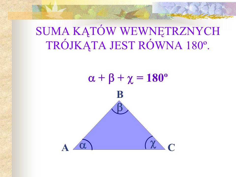 SUMA KĄTÓW WEWNĘTRZNYCH TRÓJKĄTA JEST RÓWNA 180º. + + = 180º A B C