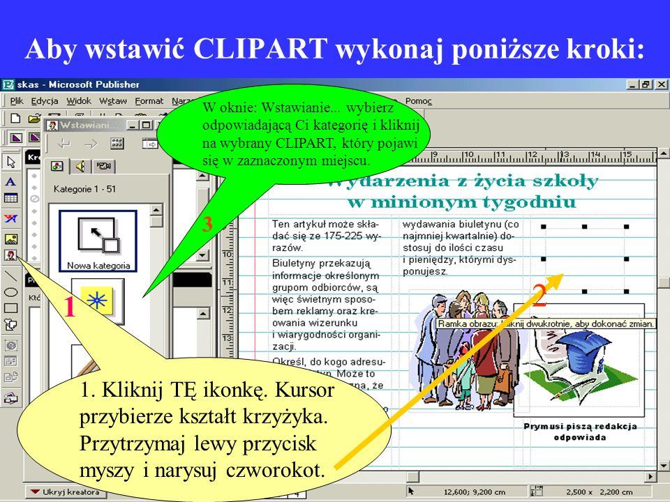 Aby wstawić CLIPART wykonaj poniższe kroki: 1. Kliknij TĘ ikonkę. Kursor przybierze kształt krzyżyka. Przytrzymaj lewy przycisk myszy i narysuj czworo