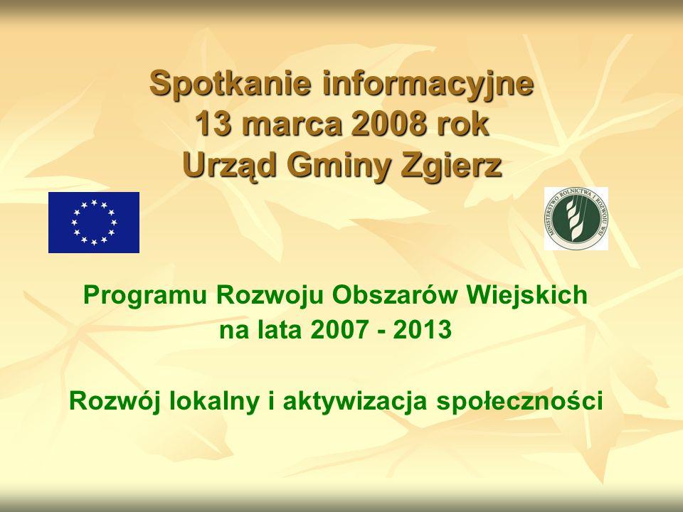 Spotkanie informacyjne 13 marca 2008 rok Urząd Gminy Zgierz Programu Rozwoju Obszarów Wiejskich na lata 2007 - 2013 Rozwój lokalny i aktywizacja społeczności