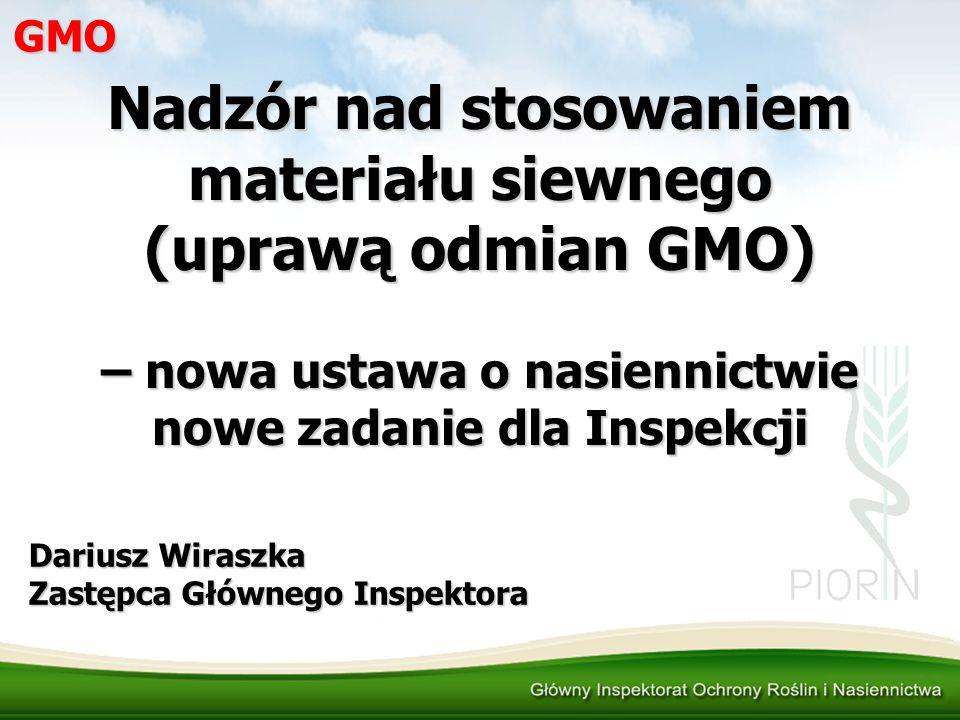 GMO Nadzór nad stosowaniem materiału siewnego (uprawą odmian GMO) – nowa ustawa o nasiennictwie nowe zadanie dla Inspekcji Dariusz Wiraszka Zastępca G